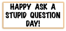 Happy Ask A Stupid Question Day