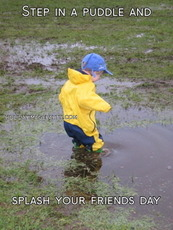 Step in a puddle and splash your friends day