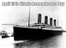 April 15 is Titanic Remembrance Day