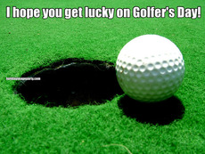 I hope you get lucky on Golfer's Day!