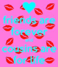 friends are forever and cousins are for life
