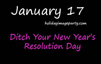January 17 Ditch New Years Resolutions Day