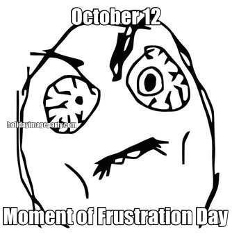 October 12 Moment of Frustration Day