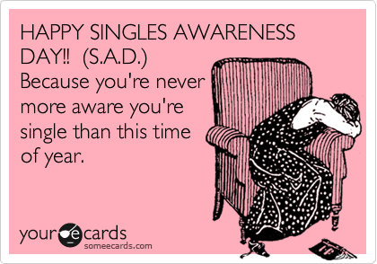Happy Singles Awareness Day!! (S.A.D.)