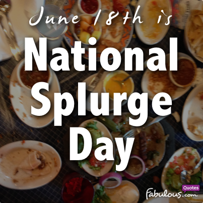 June 18th is National Splurge Day