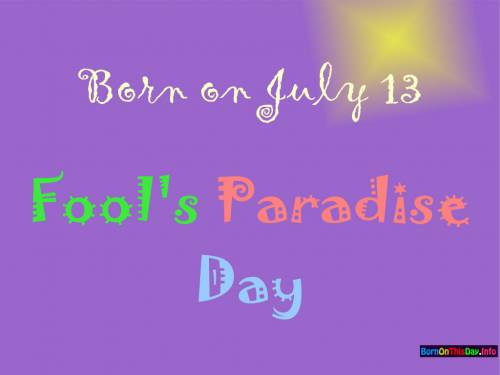 Born on July 13 Fool's Paradise Day