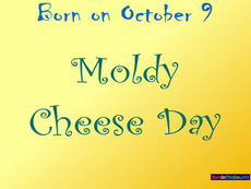 Born on October 9 Moldy Cheese Day