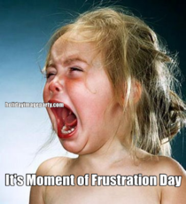 It's Moment of Frustration Day