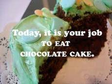 Today, it is your job to eat chocolate cake