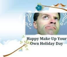 Happy Make Up Your Own Holiday Day