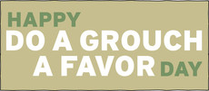 Happy Do a Grouch a Favor Day