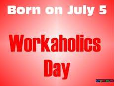 Born on July 5 Workaholics Day